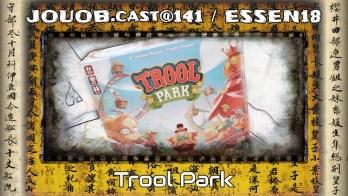 JOUOB.cast@141 / ESSEN18 : Trool Park